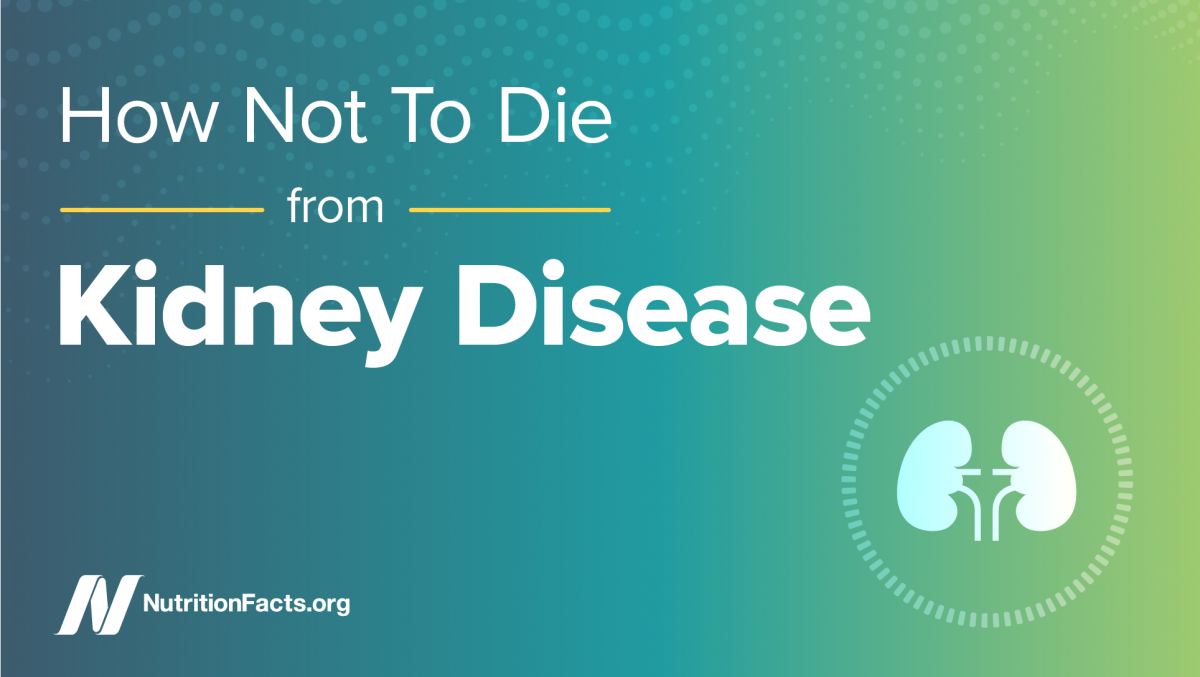 How Not To Die From Kidney Disease Nutritionfacts Org