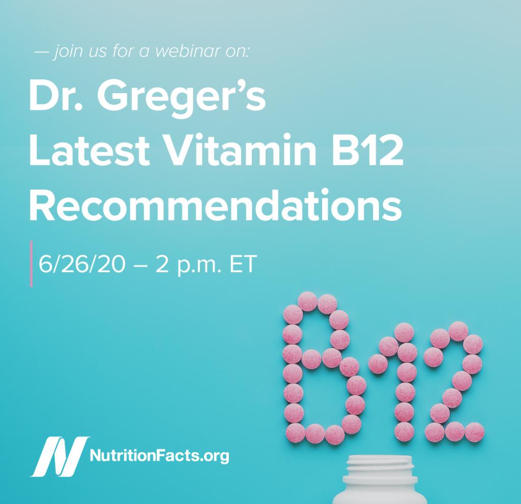 """B12_recommendation_webinar_promotional_IG """"width ="""" 207 """"height ="""" 200 """"srcset ="""" https://nutritionfacts.org/app/uploads/2020/05/B12_recommendation_webinar_promotional_IG-1024x991.png 1024w, https://nutritionfacts.org/app/uploads/ 2020/05 / B12_recommendation_webinar_promotional_IG-960x930.png 960w, https://nutritionfacts.org/app/uploads/2020/05/B12_recommendation_webinar_promotional_IG-768x744.png 768w, https://nutritionfacts.org/app/ B12_recommendation_webinar_promotional_IG-720x697.png 720w, https://nutritionfacts.org/app/uploads/2020/05/B12_recommendation_webinar_promotional_IG-540x523.png 540w, https://nutritionfacts.org/app/uploads/20comp_bweb34_png_from_png_png """"size ="""" (max-width: 207px) 100vw, 207px """"/> Mi próximo seminario web sobre mis últimas recomendaciones de vitamina B12 tendrá lugar el 26 de junio a las 2 p.m. ET, y el registro cierra mañana, 19 de junio. </p></noscript> <p>Comenzaré con una discusión sobre los síntomas de la deficiencia de B12 y luego explicaré cómo llegué a lo que considero la dosis óptima de suplementos de vitamina B12 en niños, adultos, ancianos y durante el embarazo. Aclararé por qué la cianocobalamina (<em>no</em> metilcobalamina) es el mejor tipo de suplemento de vitamina B12 y aborda los datos que sugieren que los suplementos de B12 causan acné, fracturas óseas y cáncer de pulmón. También cubriré las fuentes de alimentos más saludables de B12 para aquellos que no quieren tomar suplementos. Y, por supuesto, responderé sus preguntas durante la sección de preguntas y respuestas. ¡Espero que te unas a mí!</p> <p>Haga una donación con este formulario y le enviaremos un enlace para registrarse en el seminario web como recompensa de donante. ¡Su apoyo ayuda a que NutritionFacts.org continúe y crezca!</p> </p> <h4 class="""